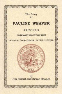 The story of Pauline Weaver Arizona's foremost mountain man, trapper, gold seeker, scout, pioneer James W Byrkit Books