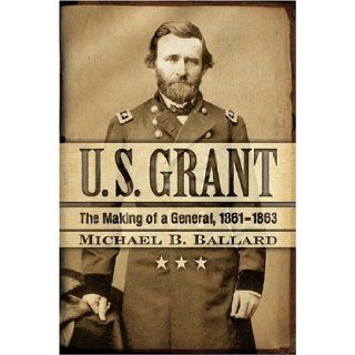 U. S. Grant The Making of a General, 1861 1863 (The American Crisis Series Books on the Civil War Era) Michael B. Ballard 9780742543089 Books