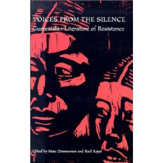 Voices From Silence Guatemalan Literature of Resistance (Ohio RIS Latin America Series) Marc Zimmerman, Raul Rojas 9780896801981 Books