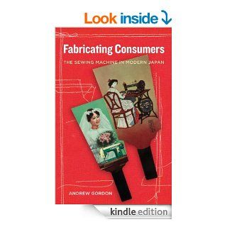 Fabricating Consumers The Sewing Machine in Modern Japan (Asia Local Studies / Global Themes) eBook Andrew Gordon Kindle Store