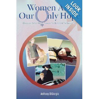 Women Are Our Only Hope (Because Men Have Proven To Be Unfit To Lead Us.) Anthony DiGiorgio 9781420884685 Books