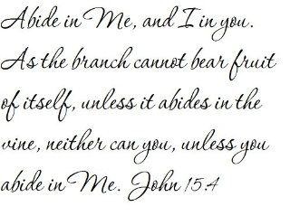 Abide in Me, and I in you. As the branch cannot bear fruit of itself, unless it abides in the vine, neither can you, unless you abide in Me. John 154   Wall and home scripture, lettering, quotes, images, stickers, decals, art, and more