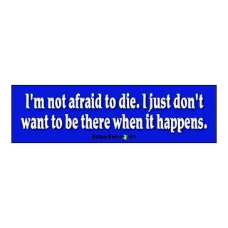 I'm not afraid to die, I just don't want to be there when it happens   funny bumper stickers (Medium 10x2.8 in.) Automotive