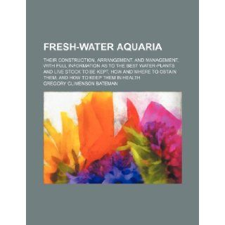 Fresh water aquaria; their construction, arrangement, and management, with full information as to the best water plants and live stock to be kept, howobtain them, and how to keep them in health Gregory Climenson Bateman 9781236617958 Books
