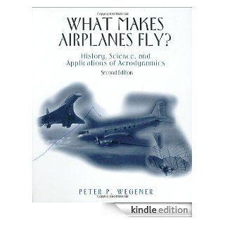 What Makes Airplanes Fly? History, Science, and Applications of Aerodynamics eBook Peter P. Wegener Kindle Store