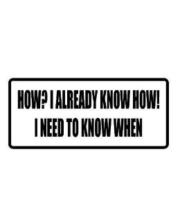 "10"" wide HOW? I ALREADY KNOW HOW I NEED TO KNOW WHEN. Printed funny saying bumper sticker decal for any smooth surface such as windows bumpers laptops or any smooth surface."