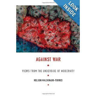 Against War Views from the Underside of Modernity (Latin America Otherwise) Nelson Maldonado Torres 9780822341703 Books
