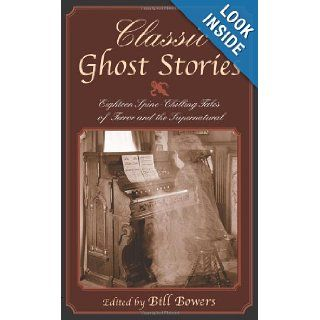 Classic Ghost Stories Eighteen Spine Chilling Tales of Terror and the Supernatural Bill Bowers 9781592280568 Books