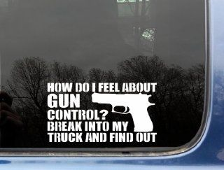 "How do I feel about Gun Control? Break into my truck and find out   7"" x 3 7/8 funny die cut vinyl decal / sticker for window, truck, car, laptop, etc Automotive"