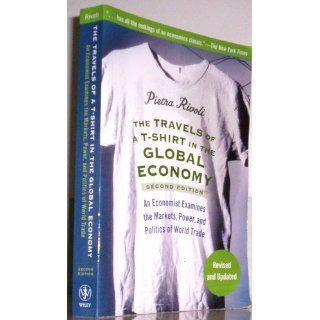 The Travels of a T Shirt in the Global Economy An Economist Examines the Markets, Power and Politics of the World Trade, 2nd Edition Pietra Rivoli 9780470287163 Books