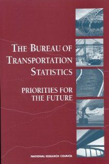 The Bureau of Transportation Statistics Priorities for the Future Panel on Statistical Programs and Practices of the Bureau of Transportation Statistics, Commission on Behavioral and Social Sciences and Education, Division of Behavioral and Social Scienc