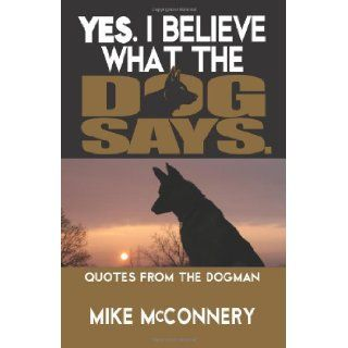 Yes, I Believe What the Dog Says Quotes from a Dogman Mike McConnery 9781466240445 Books